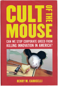 Henry M. Caroselli: Cult of the Mouse: Can We Stop Corporate Greed from Killing Innovation in America?